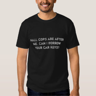 Mall cops are after me. Can I borrow your car k... Tees