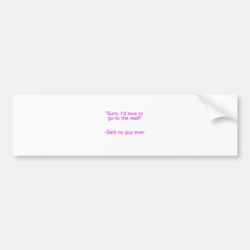 Mall Said No Guy Ever Yellow Green Pink Bumper Stickers