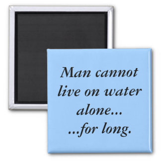 Man cannot live on water alone for long refrigerator magnet