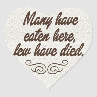 Many have eaten, few have died:funny heart sticker