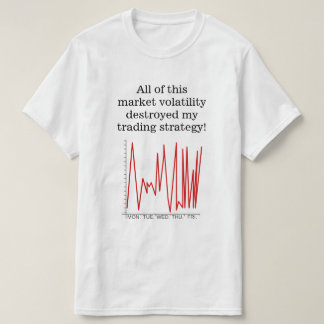 Market volatility destroyed my trading strategy! T-Shirt
