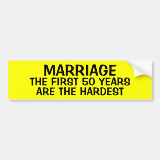 MARRIAGE: THE FIRST 50 YEARS ARE THE HARDEST BUMPER STICKER