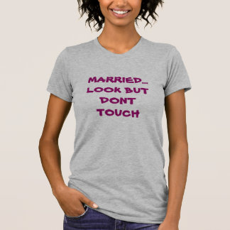 MARRIED... LOOK BUT DONT TOUCH SHIRT