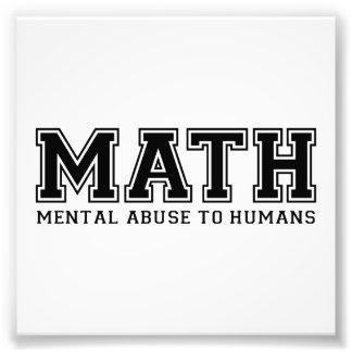 MATH is Mental Abuse To Humans Art Photo