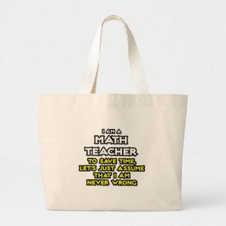 Math Teacher...Assume I Am Never Wrong Large Tote Bag