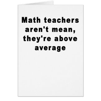 Math teachers aren't mean, they're above average T Card