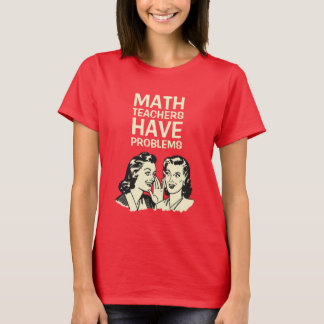 Math Teachers Have Problems - Funny Back to School T-Shirt