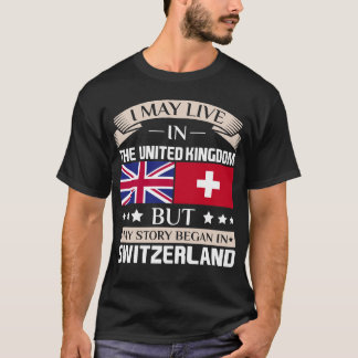 May Live in UK Story Began in Switzerland Flag T-Shirt