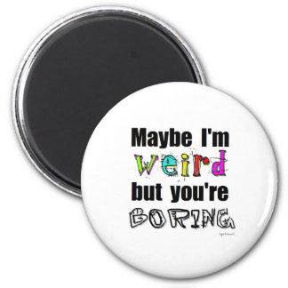 Maybe I'm Weird 6 Cm Round Magnet