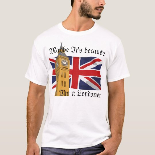Maybe It's because I'm a Londoner T-Shirt