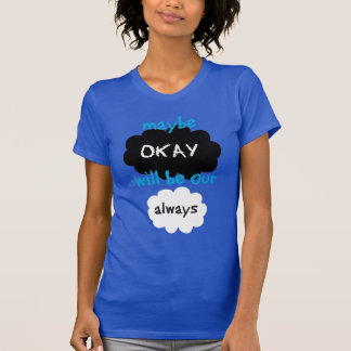 Maybe okay will be our always. tshirt