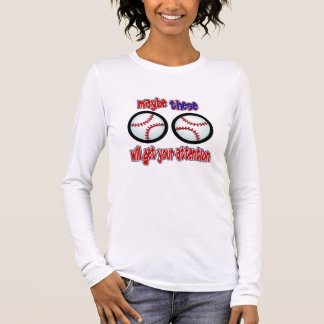 Maybe THESE will get his attention - Baseball Long Sleeve T-Shirt