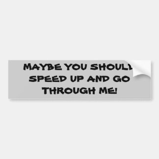 Maybe You Should Speed Up And Go Through Me Bumper Sticker