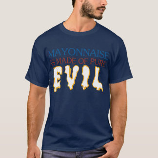 Mayonaisse is Made of Pure Evil T-Shirt