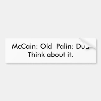 McCain: Old  Palin: Dud   Think about it. Bumper Sticker