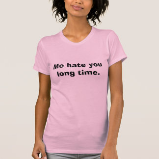 Me hate you long time. shirts
