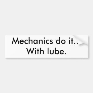Mechanics do it...With lube. Bumper Sticker