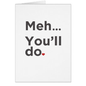 Meh...You'll Do Funny Valentine's Day Card at Zazzle