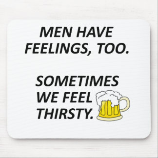 Men have feelings, too. Sometimes we feel thirsty. Mouse Pad
