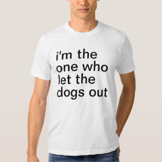 Men's i'm the one who let the dogs out. t shirt
