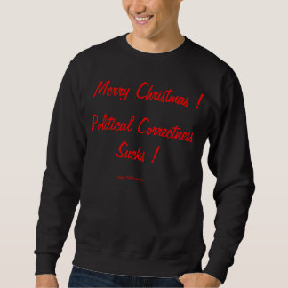 Merry Christmas ! Political Correctness Sucks ! Sweatshirt
