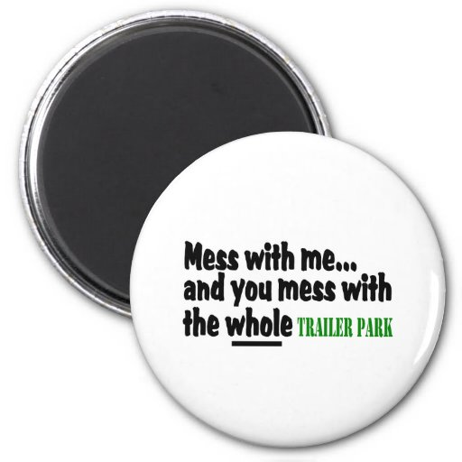 Mess With Me You Mess With The Whole Trailer Park Fridge Magnets