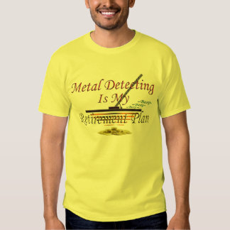 Metal Detecting Is My Retirement Plan T Shirts