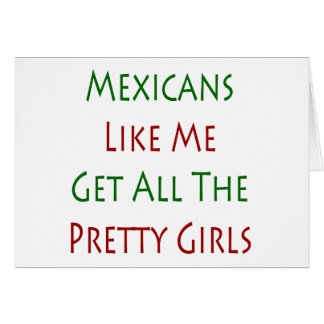 Mexicans Like Me Get All The Pretty Girls Cards