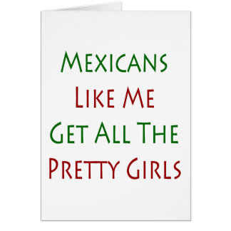 Mexicans Like Me Get All The Pretty Girls Greeting Cards