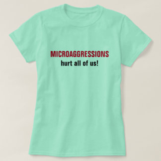 """MICROAGGRESSIONS hurt all of us!"" T-Shirt"