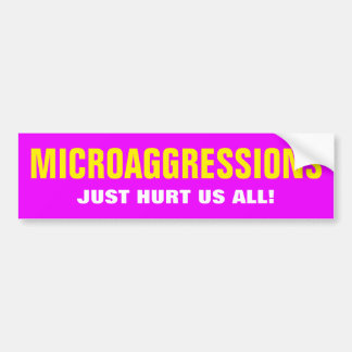 """MICROAGGRESSIONS JUST HURT US ALL"" Bumper Sticker"