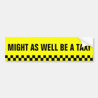 Might as well be a Taxi Bumper Sticker