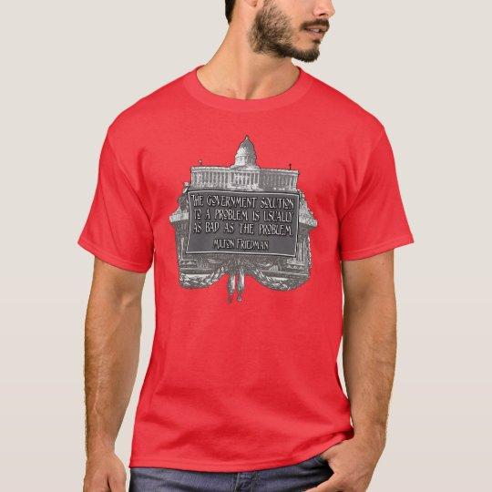 Milton Friedman Quote on Government Solutions T-Shirt