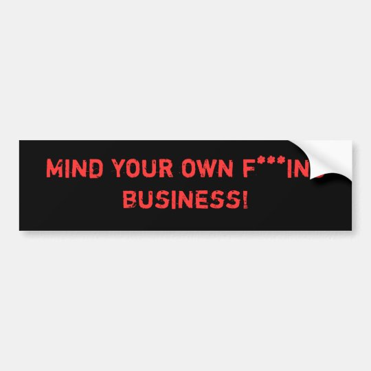 Mind your own f***ing business! bumper sticker