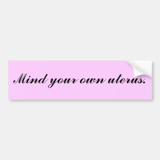 Mind your own uterus. bumper sticker