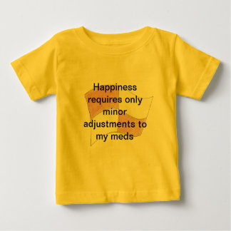 Minor adjustmens to my meds means happiness shirt