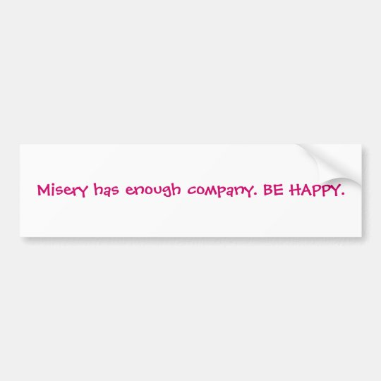 Misery has enough company. BE HAPPY. Bumper Sticker