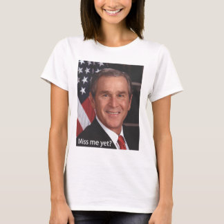Miss me yet?  George Bush T-Shirt