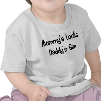 Mommy's looks, Daddy's gas T Shirts