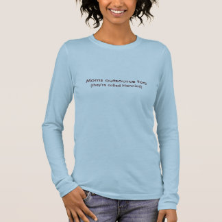 Moms outsource too, (they're called Nannies) Long Sleeve T-Shirt