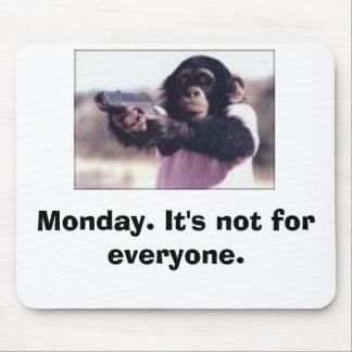 Monday. It's not for everyone. Mouse Mat
