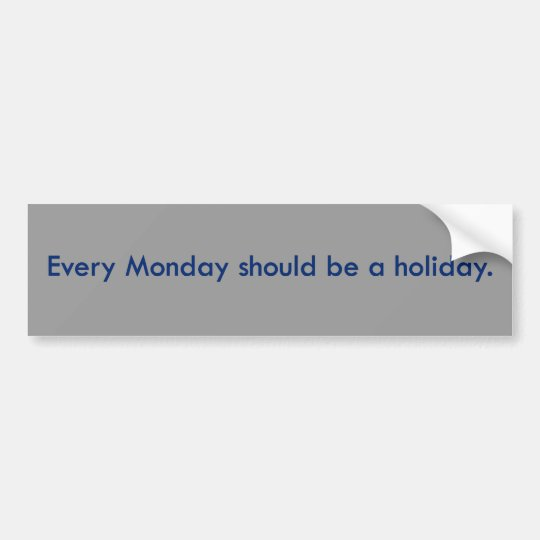 Monday should be a day off from work bumper sticker