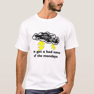 mondays, I've got a bad case of the mondays T-Shirt