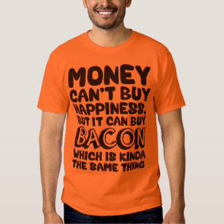Money Can't Buy Happiness, But It Can Buy Bacon T Shirt