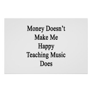 Money Doesn't Make Me Happy Teaching Music Does Poster