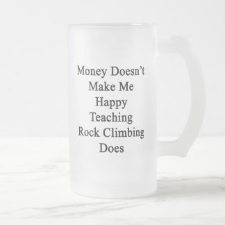 Money Doesn't Make Me Happy Teaching Rock Climbing 16 Oz Frosted Glass Beer Mug