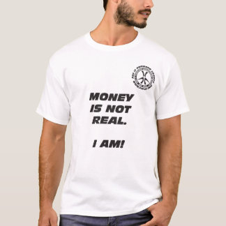 Money Is Not Real. I Am! T-Shirt
