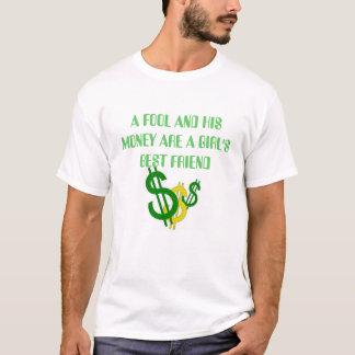 money signs, A FOOL AND HIS MONEY ARE A GIRL'S ... T-Shirt