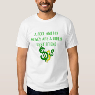 money signs, A FOOL AND HIS MONEY ARE A GIRL'S ... Tee Shirts