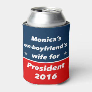"""""""MONICA'S EX-BOYFRIEND'S WIFE FOR PRESIDENT 2016"""" CAN COOLER"""